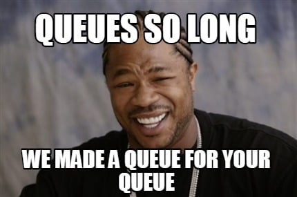 queues-so-long-we-made-a-queue-for-your-queue