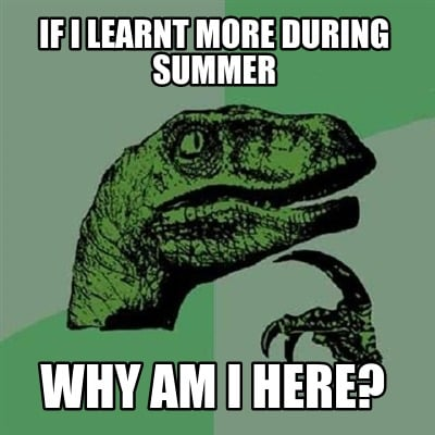 if-i-learnt-more-during-summer-why-am-i-here