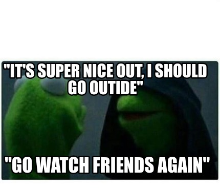 its-super-nice-out-i-should-go-outide-go-watch-friends-again