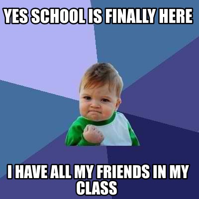 yes-school-is-finally-here-i-have-all-my-friends-in-my-class