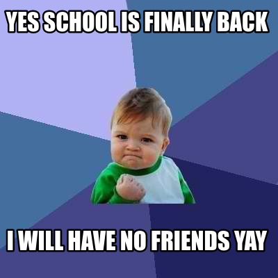 yes-school-is-finally-back-i-will-have-no-friends-yay