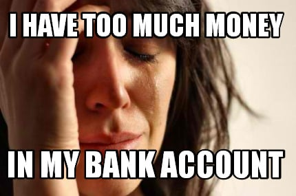 i-have-too-much-money-in-my-bank-account