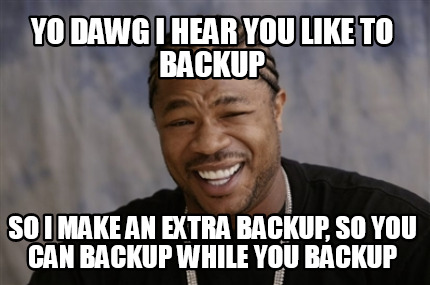 yo-dawg-i-hear-you-like-to-backup-so-i-make-an-extra-backup-so-you-can-backup-wh
