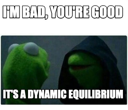 im-bad-youre-good-its-a-dynamic-equilibrium