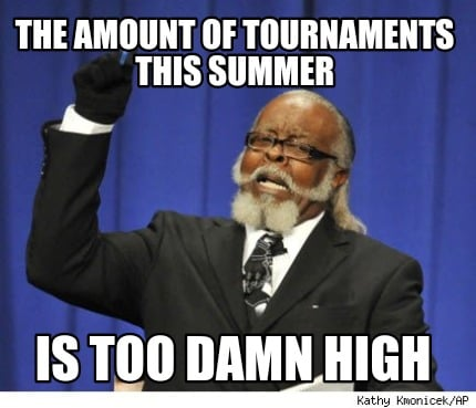 the-amount-of-tournaments-this-summer-is-too-damn-high