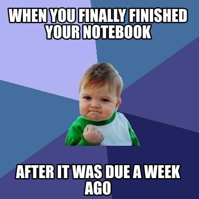when-you-finally-finished-your-notebook-after-it-was-due-a-week-ago