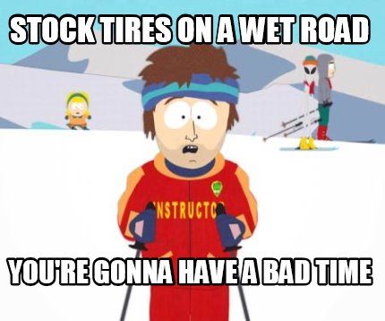 stock-tires-on-a-wet-road-youre-gonna-have-a-bad-time