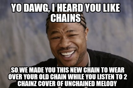 yo-dawg-i-heard-you-like-chains-so-we-made-you-this-new-chain-to-wear-over-your-