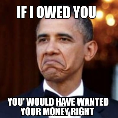 if-i-owed-you-you-would-have-wanted-your-money-right