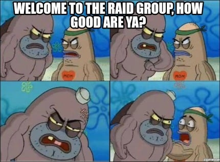 Meme Creator - Funny Welcome to the raid group, how good are