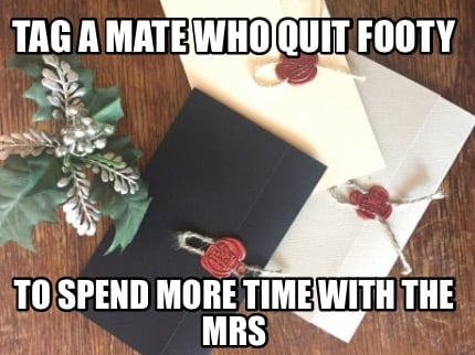 tag-a-mate-who-quit-footy-to-spend-more-time-with-the-mrs