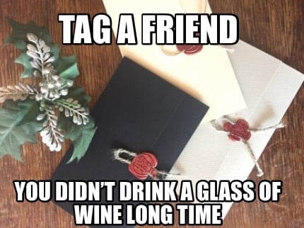 tag-a-friend-you-didnt-drink-a-glass-of-wine-long-time