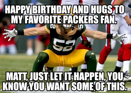 happy-birthday-and-hugs-to-my-favorite-packers-fan.-matt-just-let-it-happen-you-