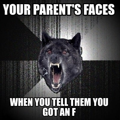 your-parents-faces-when-you-tell-them-you-got-an-f