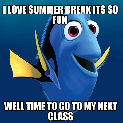 i-love-summer-break-its-so-fun-well-time-to-go-to-my-next-class