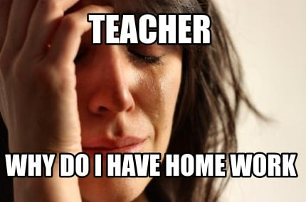 teacher-why-do-i-have-home-work