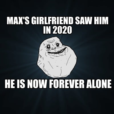 maxs-girlfriend-saw-him-in-2020-he-is-now-forever-alone