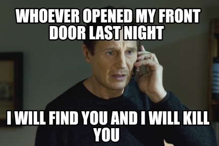 whoever-opened-my-front-door-last-night-i-will-find-you-and-i-will-kill-you