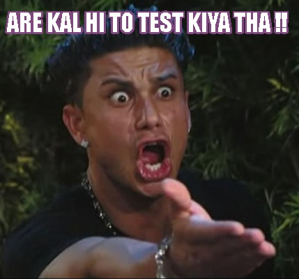 are-kal-hi-to-test-kiya-tha-
