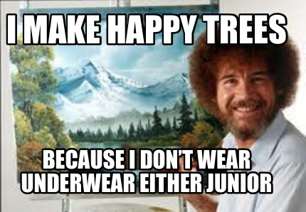 i-make-happy-trees-because-i-dont-wear-underwear-either-junior
