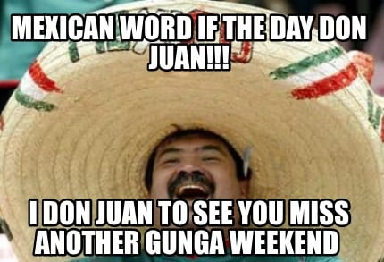 mexican-word-if-the-day-don-juan-i-don-juan-to-see-you-miss-another-gunga-weeken