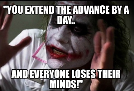 you-extend-the-advance-by-a-day..-and-everyone-loses-their-minds