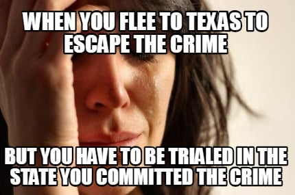 when-you-flee-to-texas-to-escape-the-crime-but-you-have-to-be-trialed-in-the-sta