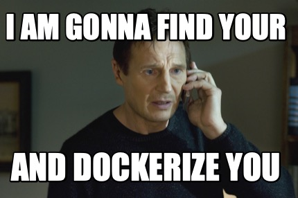 i-am-gonna-find-your-and-dockerize-you