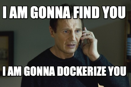 i-am-gonna-find-you-i-am-gonna-dockerize-you