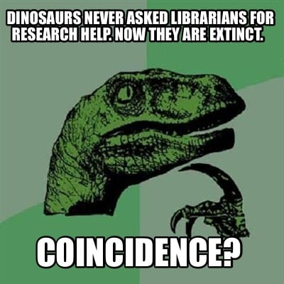 dinosaurs-never-asked-librarians-for-research-help.-now-they-are-extinct.-coinci