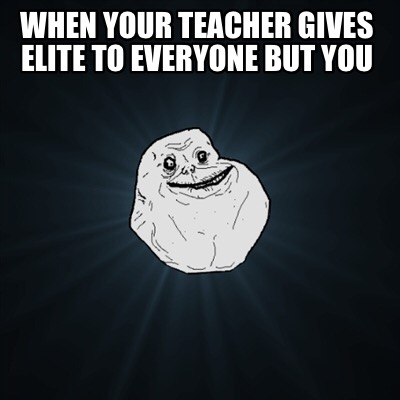when-your-teacher-gives-elite-to-everyone-but-you