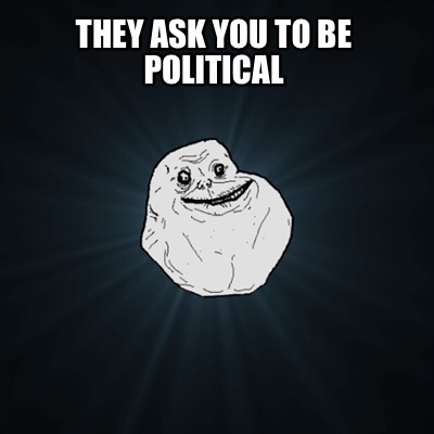 they-ask-you-to-be-political