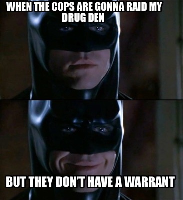 when-the-cops-are-gonna-raid-my-drug-den-but-they-dont-have-a-warrant4