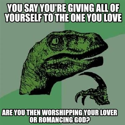 you-say-youre-giving-all-of-yourself-to-the-one-you-love-are-you-then-worshippin