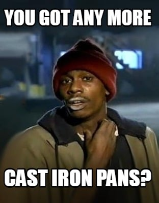 you-got-any-more-cast-iron-pans