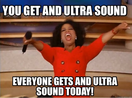 you-get-and-ultra-sound-everyone-gets-and-ultra-sound-today