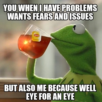 you-when-i-have-problems-wants-fears-and-issues-but-also-me-because-well-eye-for