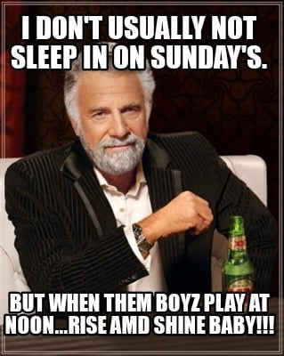 i-dont-usually-not-sleep-in-on-sundays.-but-when-them-boyz-play-at-noon...rise-a