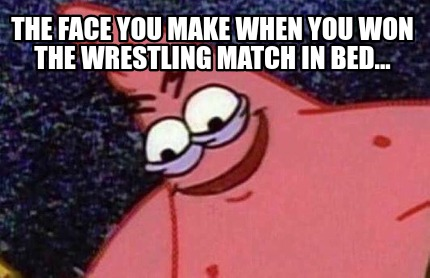 the-face-you-make-when-you-won-the-wrestling-match-in-bed