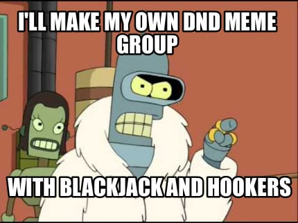 ill-make-my-own-dnd-meme-group-with-blackjack-and-hookers7