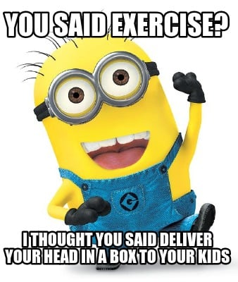 you-said-exercise-i-thought-you-said-deliver-your-head-in-a-box-to-your-kids