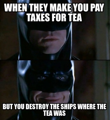 when-they-make-you-pay-taxes-for-tea-but-you-destroy-the-ships-where-the-tea-was