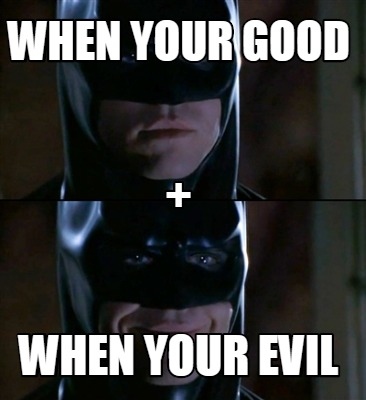 when-your-good-when-your-evil-