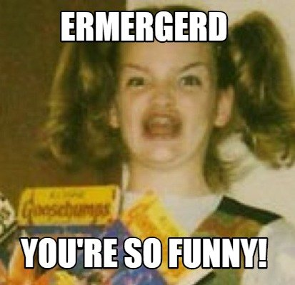 ermergerd-youre-so-funny