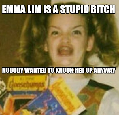 emma-lim-is-a-stupid-bitch-nobody-wanted-to-knock-her-up-anyway