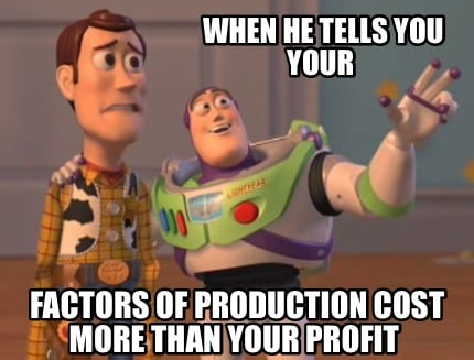 when-he-tells-you-your-factors-of-production-cost-more-than-your-profit