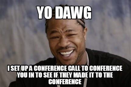 yo-dawg-i-set-up-a-conference-call-to-conference-you-in-to-see-if-they-made-it-t
