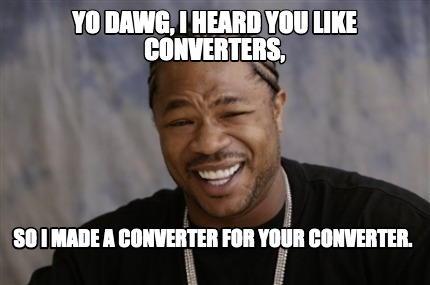 yo-dawg-i-heard-you-like-converters-so-i-made-a-converter-for-your-converter