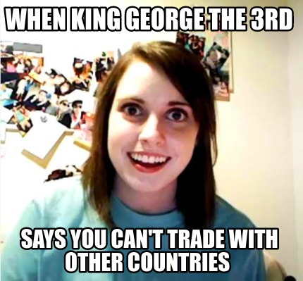 when-king-george-the-3rd-says-you-cant-trade-with-other-countries