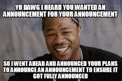 yo-dawg-i-heard-you-wanted-an-announcement-for-your-announcement-so-i-went-ahead
